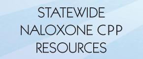 Statewide Naloxone CPP Resources